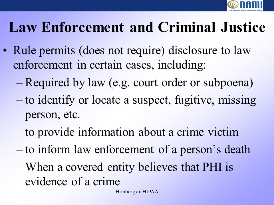 Honberg on HIPAA Law Enforcement and Criminal Justice Rule permits (does not require) disclosure to law enforcement in certain cases, including: –Required by law (e.g.