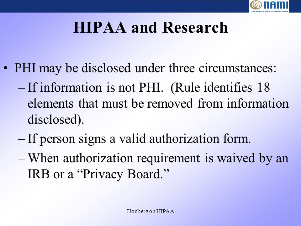 Honberg on HIPAA HIPAA and Research PHI may be disclosed under three circumstances: –If information is not PHI.