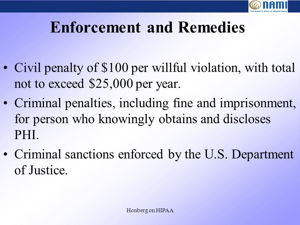 Honberg on HIPAA Enforcement and Remedies Civil penalty of $100 per willful violation, with total not to exceed $25,000 per year.