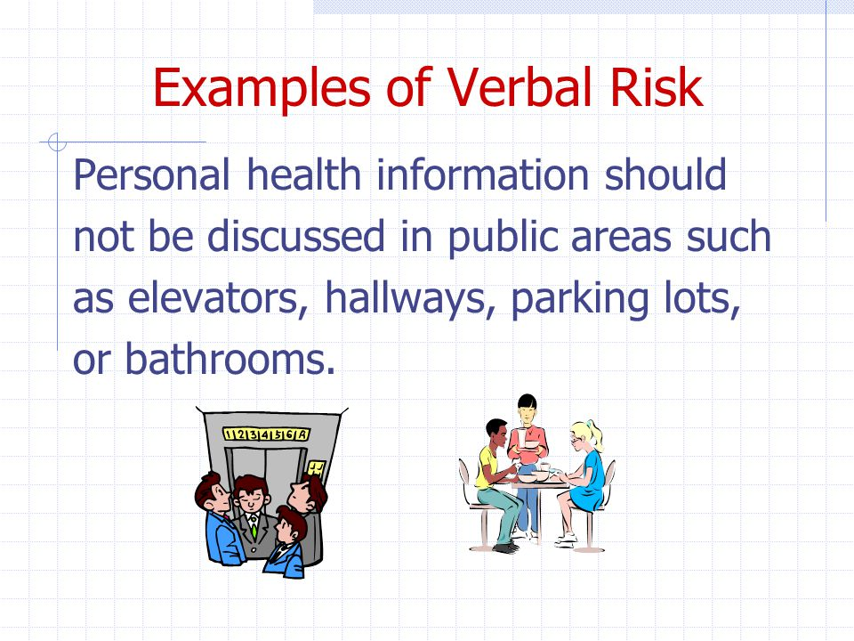 Examples of Verbal Risk Personal health information should not be discussed in public areas such as elevators, hallways, parking lots, or bathrooms.