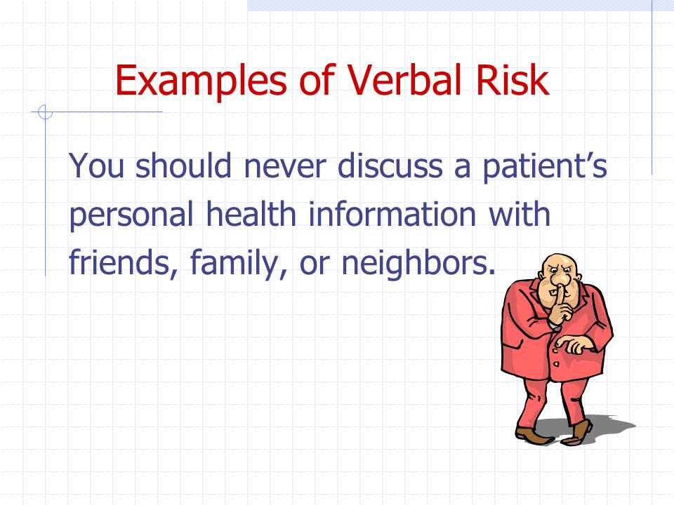 Examples of Verbal Risk You should never discuss a patient's personal health information with friends, family, or neighbors.