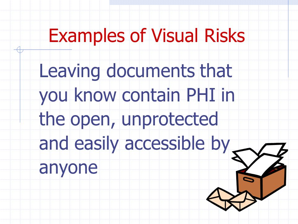 Examples of Visual Risks Leaving documents that you know contain PHI in the open, unprotected and easily accessible by anyone