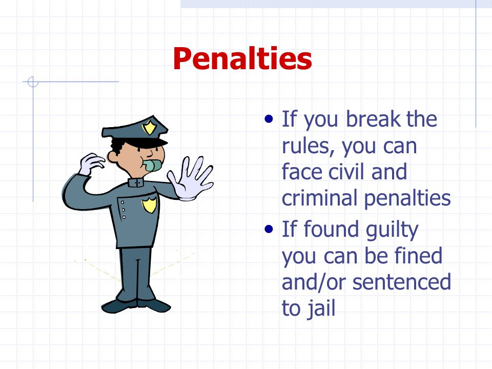 Penalties If you break the rules, you can face civil and criminal penalties If found guilty you can be fined and/or sentenced to jail a