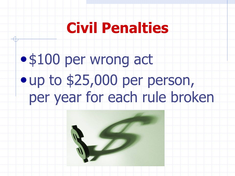Civil Penalties $100 per wrong act up to $25,000 per person, per year for each rule broken a