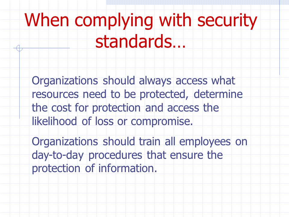 Organizations should always access what resources need to be protected, determine the cost for protection and access the likelihood of loss or compromise.