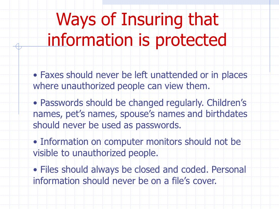 Ways of Insuring that information is protected Faxes should never be left unattended or in places where unauthorized people can view them.