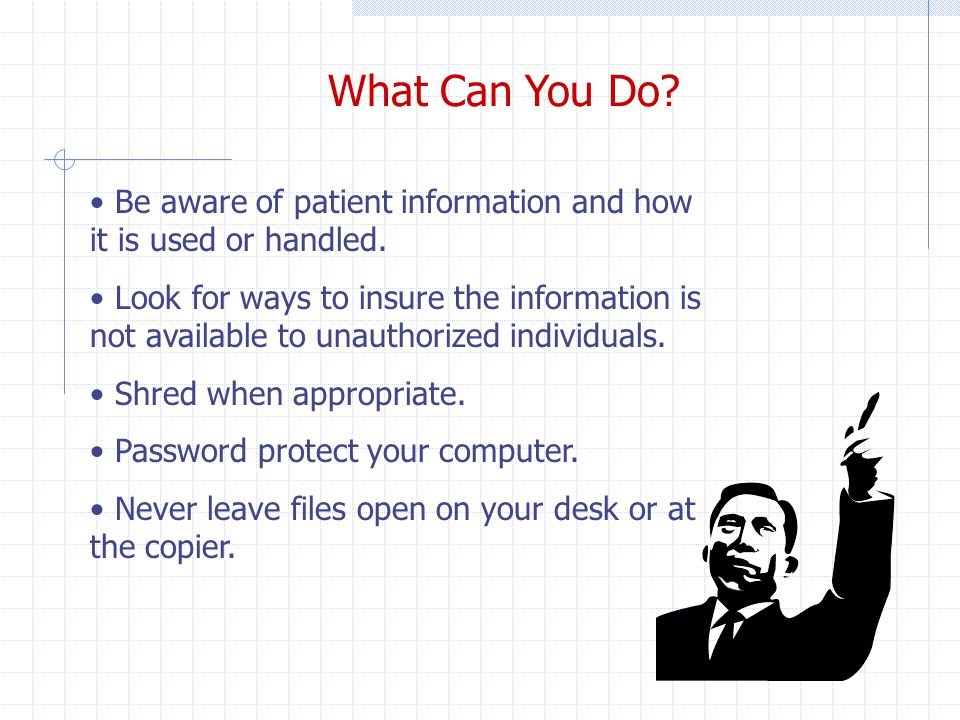 What Can You Do. Be aware of patient information and how it is used or handled.