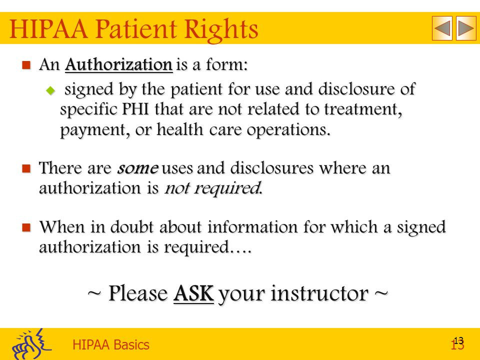 HIPAA Basics13 13 HIPAA Patient Rights An Authorization is a form: An Authorization is a form:  signed by the patient for use and disclosure of specific PHI that are not related to treatment, payment, or health care operations.