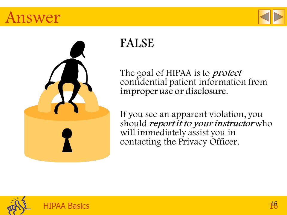 HIPAA Basics16 16 Answer FALSE The goal of HIPAA is to protect confidential patient information from improper use or disclosure.