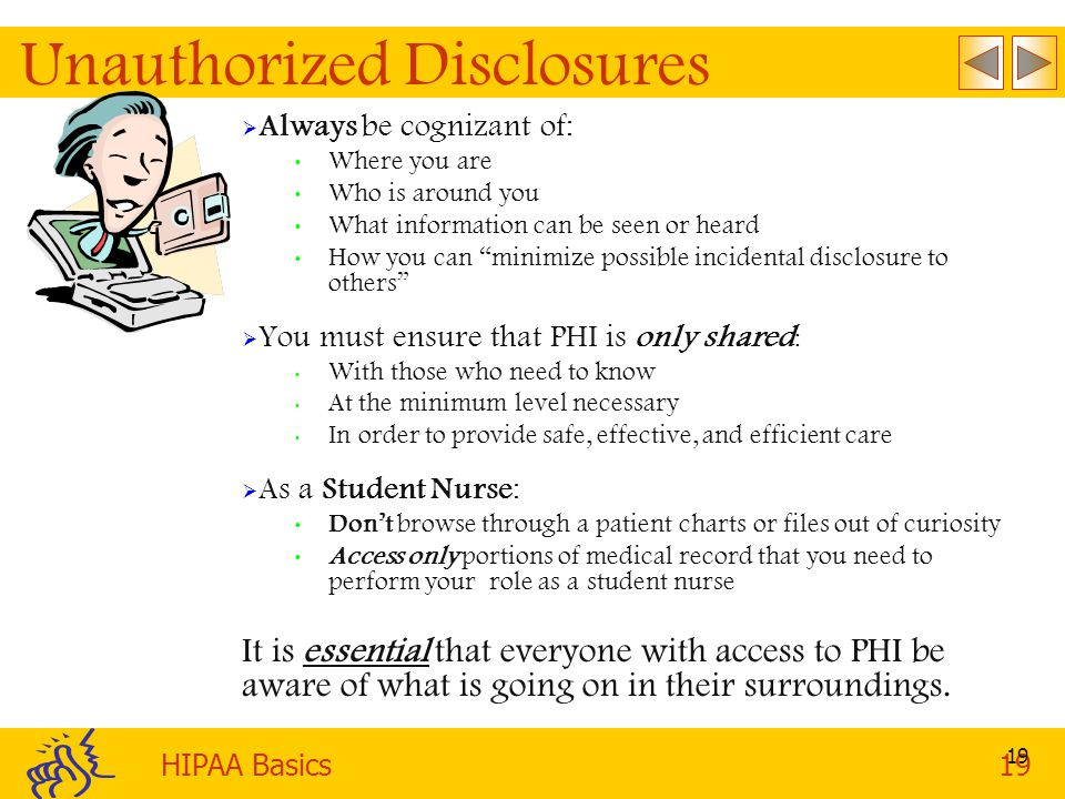 HIPAA Basics19 19 Unauthorized Disclosures  Always be cognizant of: Where you are Who is around you What information can be seen or heard How you can minimize possible incidental disclosure to others  You must ensure that PHI is only shared : With those who need to know At the minimum level necessary In order to provide safe, effective, and efficient care  As a Student Nurse: Don't browse through a patient charts or files out of curiosity Access only portions of medical record that you need to perform your role as a student nurse It is essential that everyone with access to PHI be aware of what is going on in their surroundings.