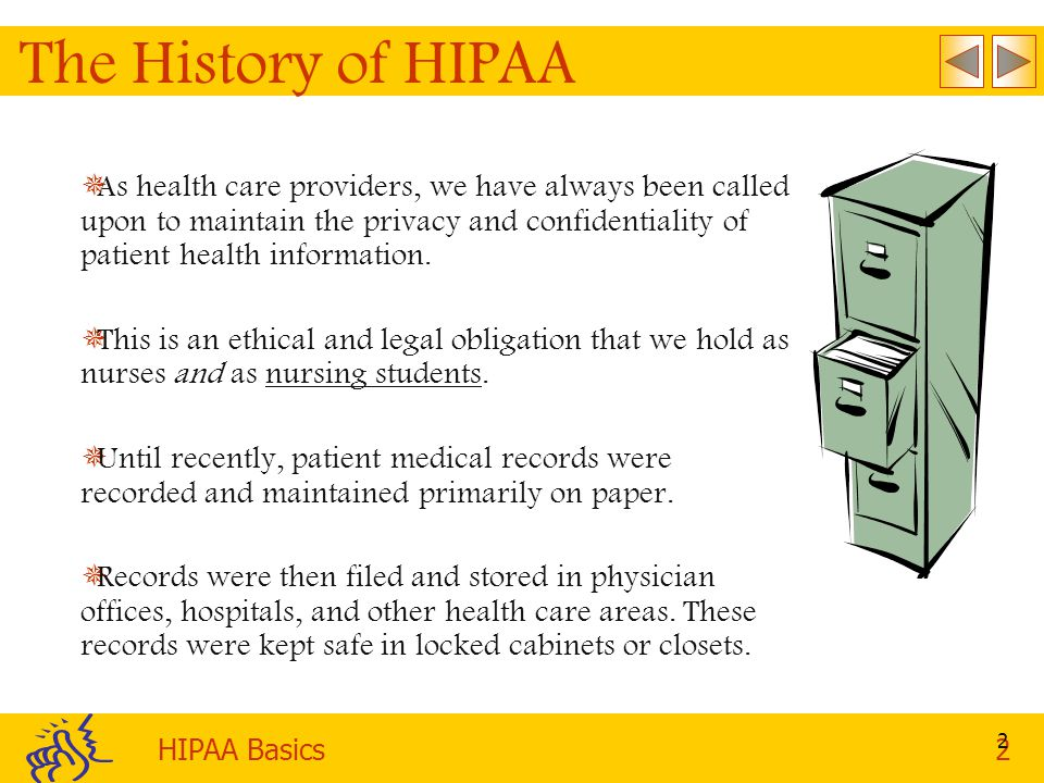 HIPAA Basics2 2 The History of HIPAA   As health care providers, we have always been called upon to maintain the privacy and confidentiality of patient health information.