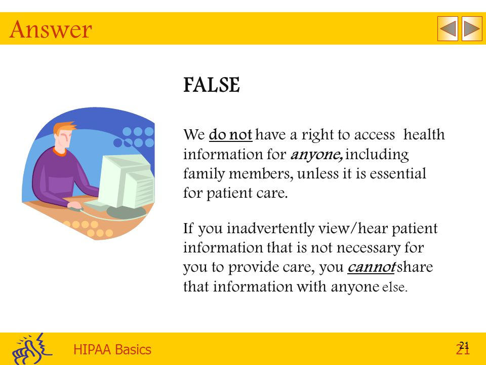 HIPAA Basics21 21 Answer FALSE We do not have a right to access health information for anyone, including family members, unless it is essential for patient care.
