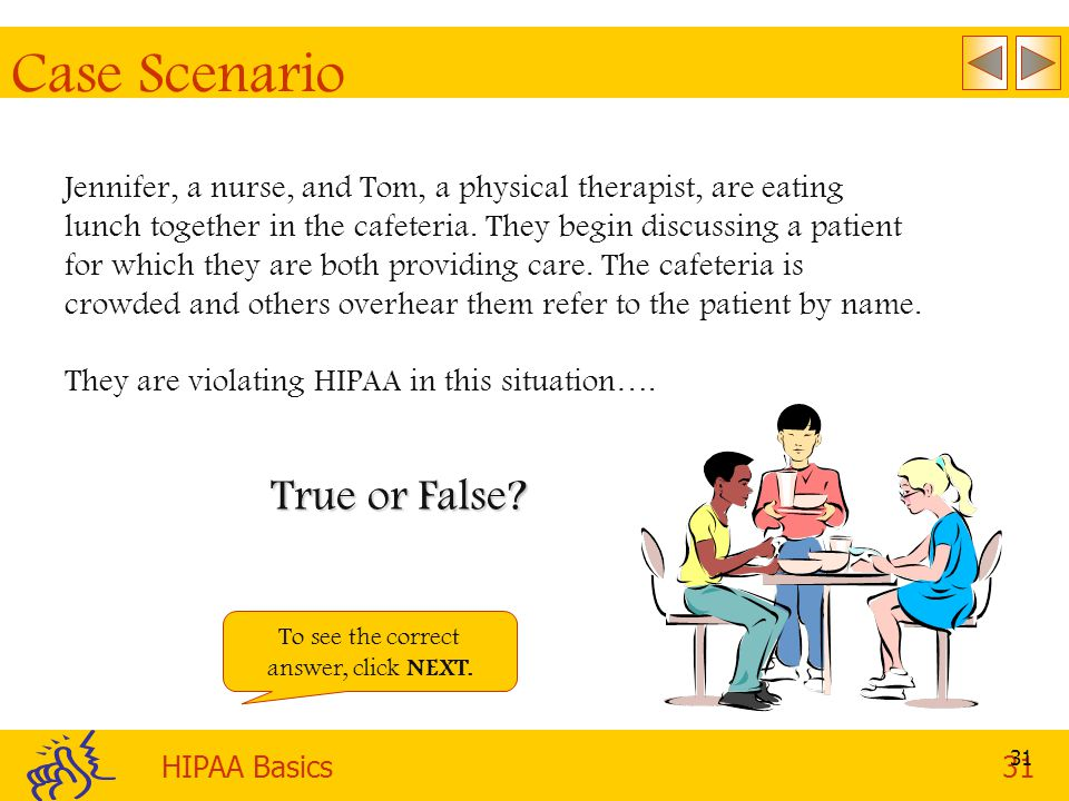 HIPAA Basics31 31 Case Scenario Jennifer, a nurse, and Tom, a physical therapist, are eating lunch together in the cafeteria.