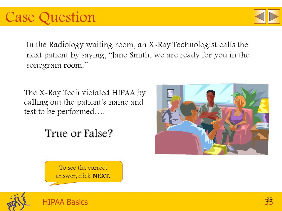 HIPAA Basics35 35 Case Question In the Radiology waiting room, an X-Ray Technologist calls the next patient by saying, Jane Smith, we are ready for you in the sonogram room. The X-Ray Tech violated HIPAA by calling out the patient's name and test to be performed….