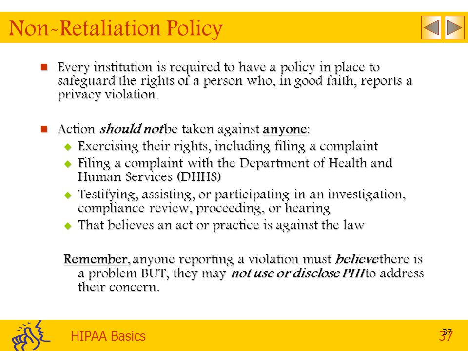 HIPAA Basics37 37 Non-Retaliation Policy Every institution is required to have a policy in place to safeguard the rights of a person who, in good faith, reports a privacy violation.