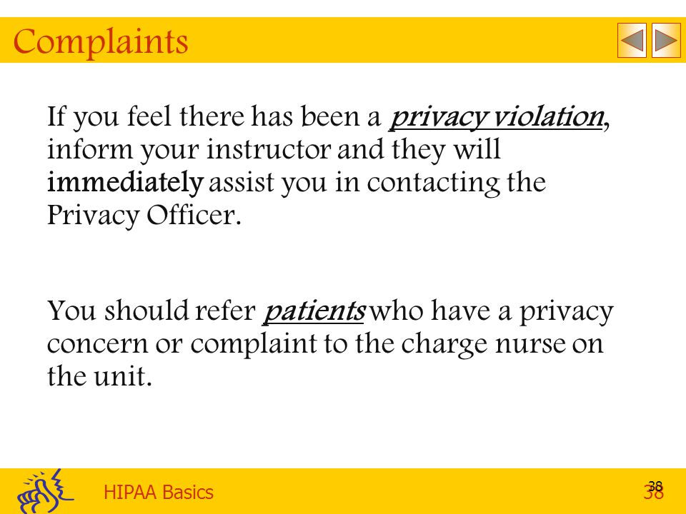 HIPAA Basics38 38 Complaints If you feel there has been a privacy violation, inform your instructor and they will immediately assist you in contacting the Privacy Officer.