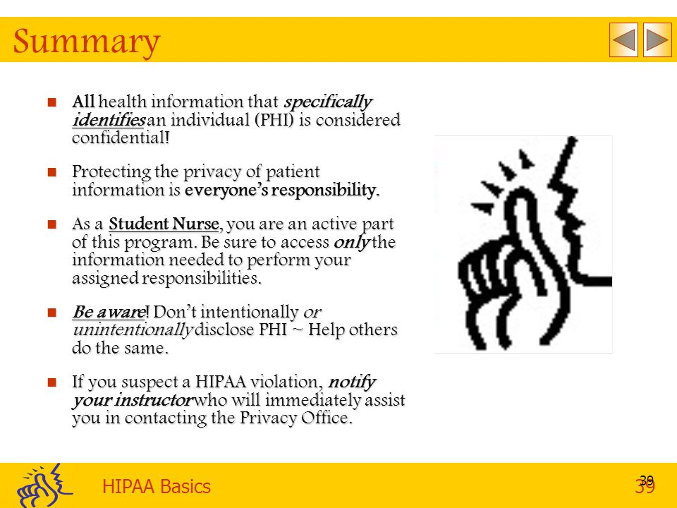 HIPAA Basics39 39 Summary All health information that specifically identifies an individual (PHI) is considered confidential.
