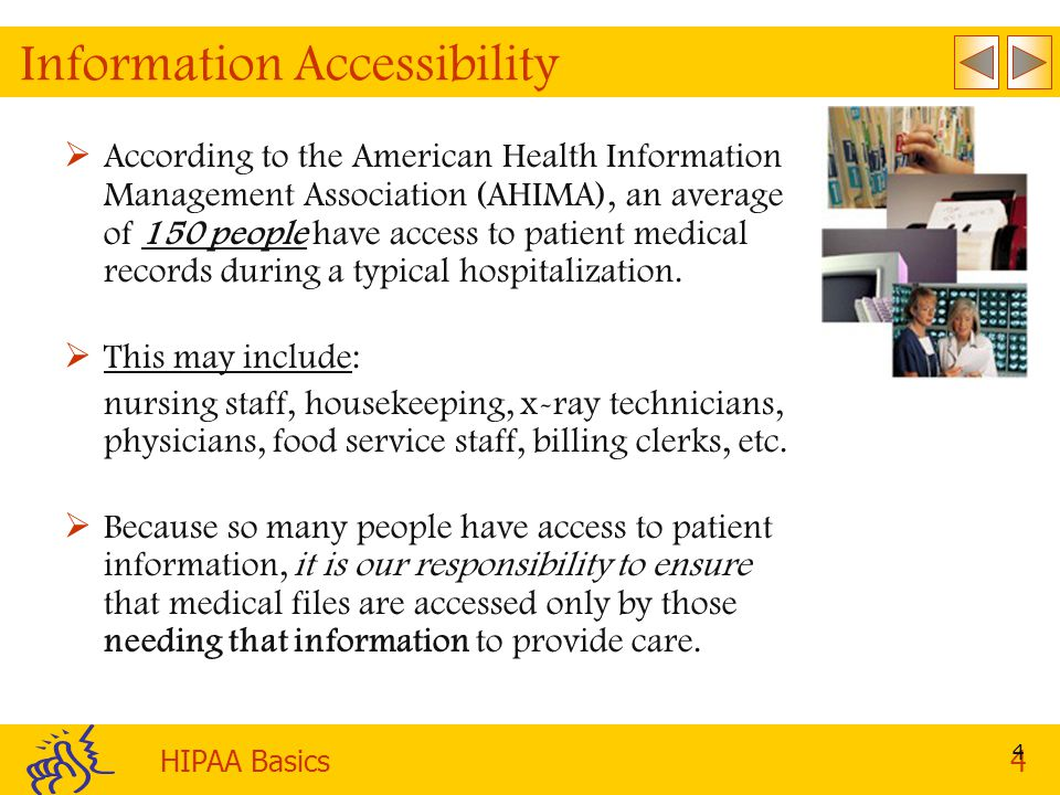 HIPAA Basics4 4 Information Accessibility   According to the American Health Information Management Association (AHIMA), an average of 150 people have access to patient medical records during a typical hospitalization.