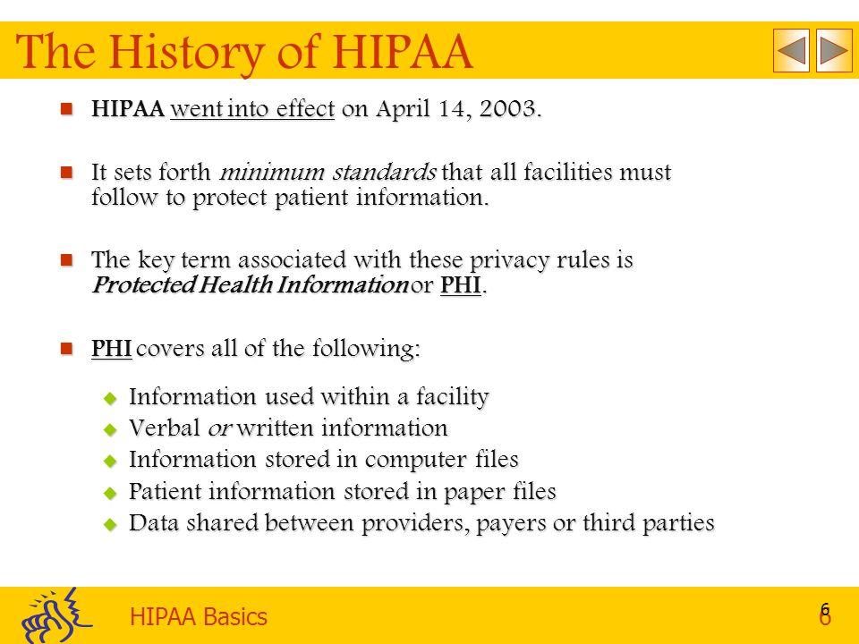 HIPAA Basics6 6 The History of HIPAA HIPAA went into effect on April 14, 2003.