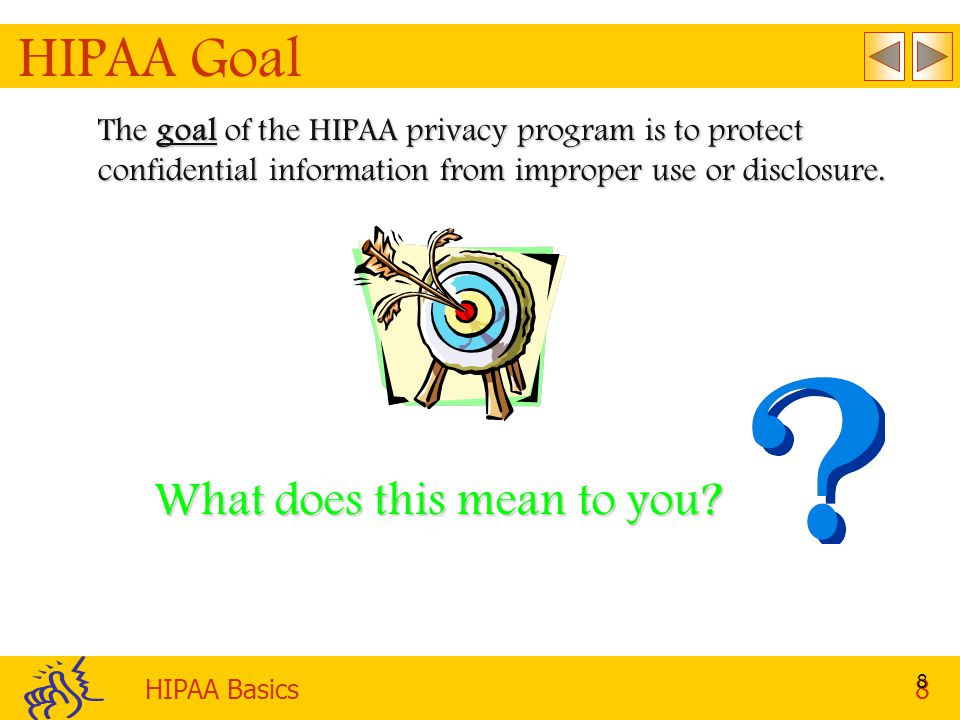 HIPAA Basics8 8 HIPAA Goal The goal of the HIPAA privacy program is to protect confidential information from improper use or disclosure.