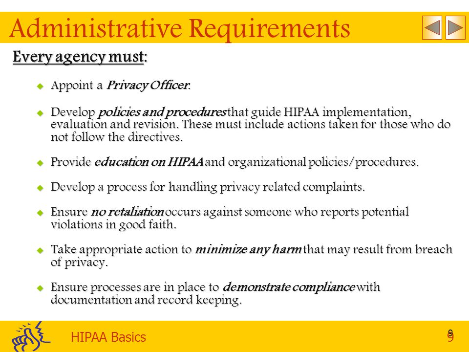 HIPAA Basics9 9 Administrative Requirements Every agency must:  Appoint a Privacy Officer.