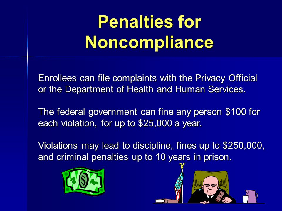 Penalties for Noncompliance Enrollees can file complaints with the Privacy Official or the Department of Health and Human Services. The federal govern