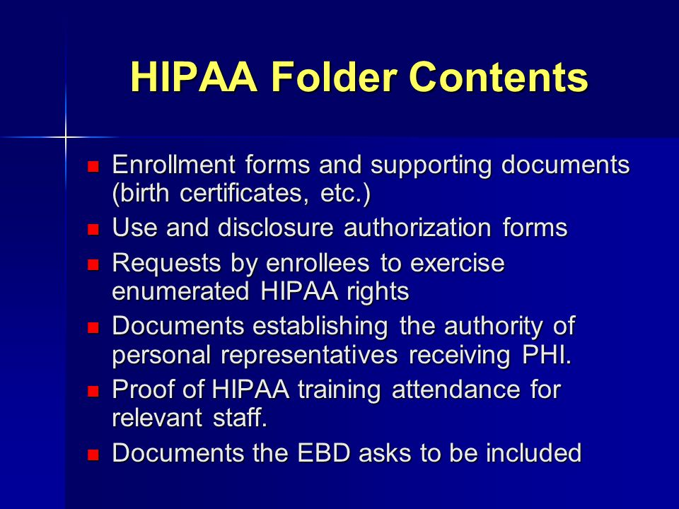 HIPAA Folder Contents Enrollment forms and supporting documents (birth certificates, etc.) Enrollment forms and supporting documents (birth certificat