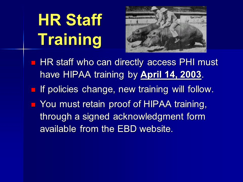 HR Staff Training HR staff who can directly access PHI must have HIPAA training by April 14, 2003. HR staff who can directly access PHI must have HIPA