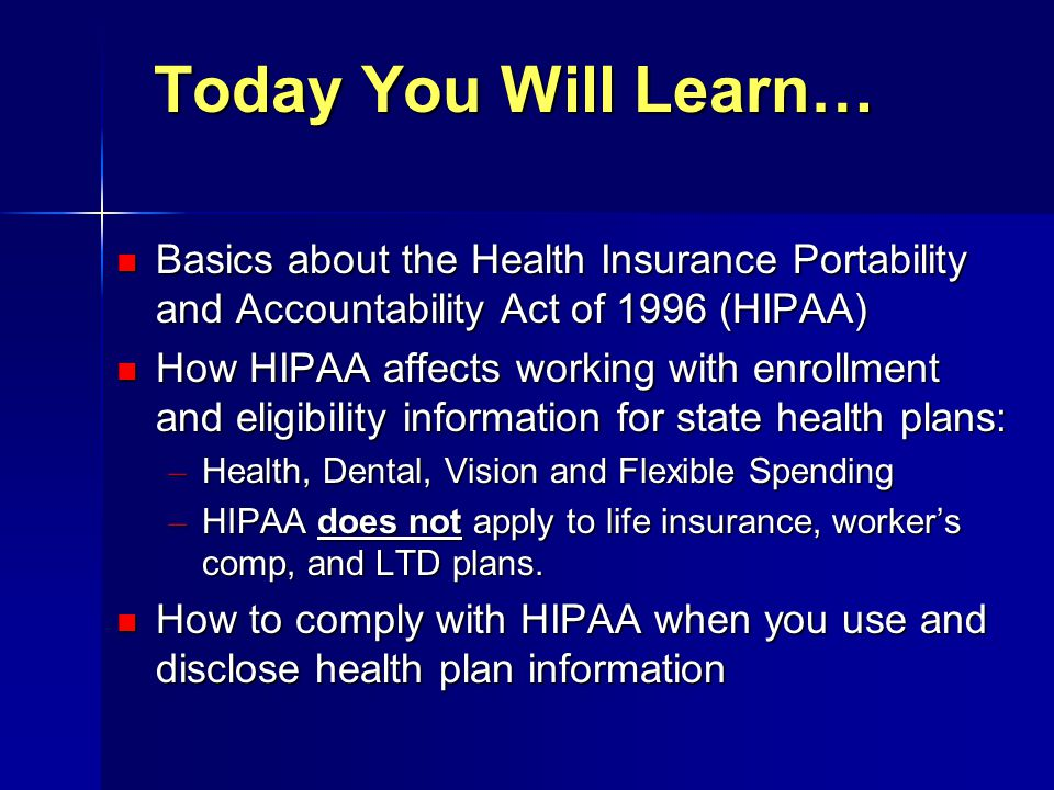 Today You Will Learn… Basics about the Health Insurance Portability and Accountability Act of 1996 (HIPAA) Basics about the Health Insurance Portabili