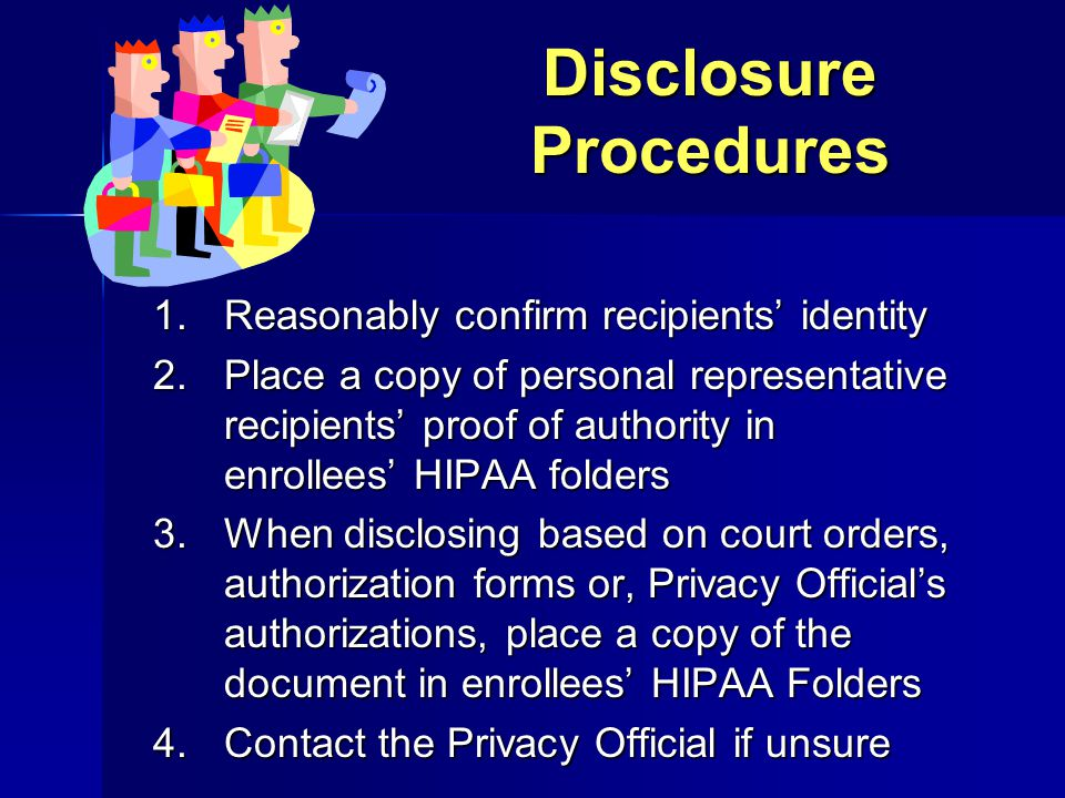 Disclosure Procedures 1.Reasonably confirm recipients' identity 2.Place a copy of personal representative recipients' proof of authority in enrollees'