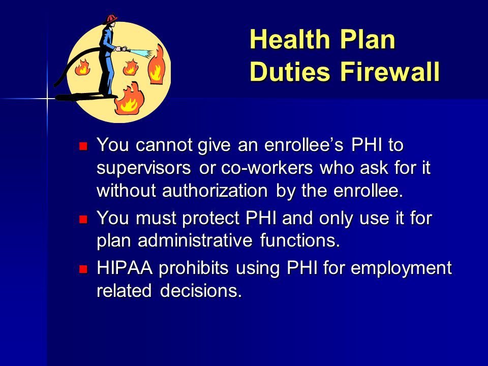 Health Plan Duties Firewall You cannot give an enrollee's PHI to supervisors or co-workers who ask for it without authorization by the enrollee. You c