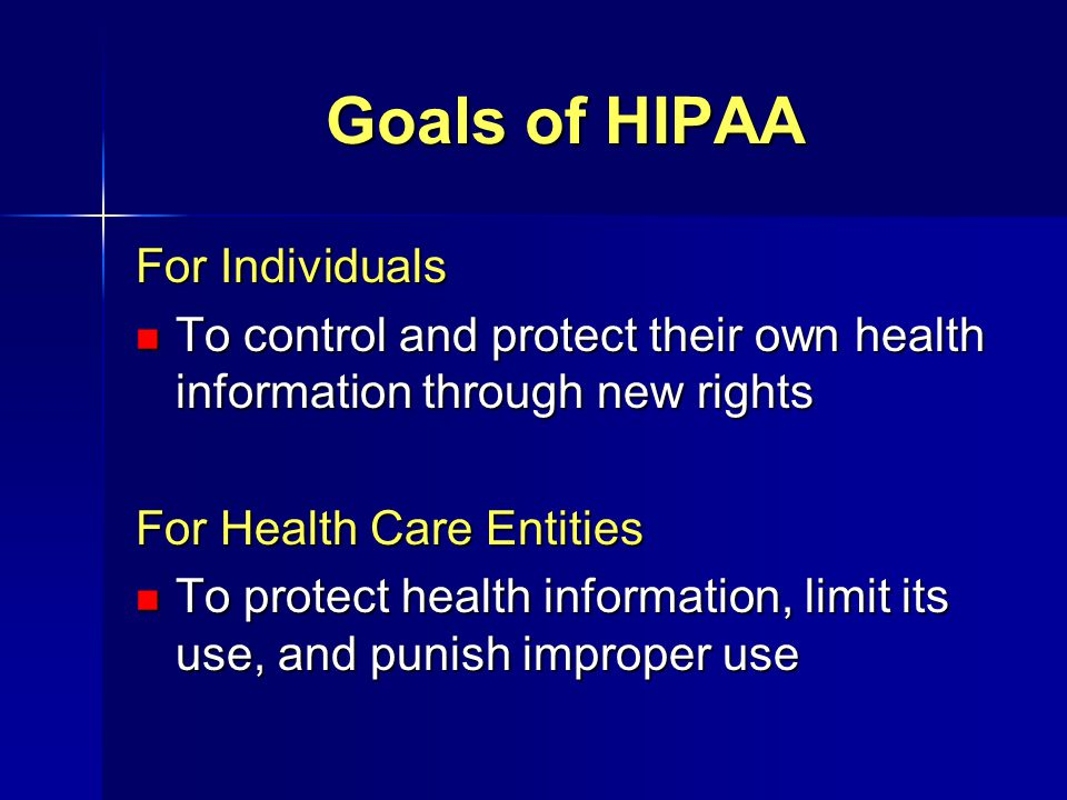 Goals of HIPAA For Individuals To control and protect their own health information through new rights To control and protect their own health informat