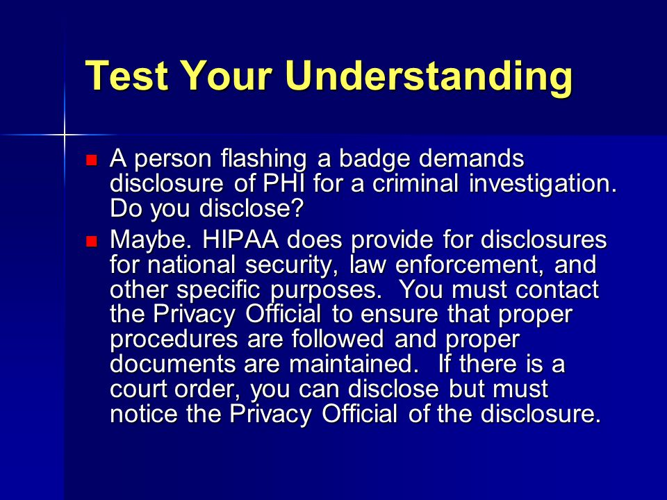 Test Your Understanding A person flashing a badge demands disclosure of PHI for a criminal investigation. Do you disclose? A person flashing a badge d