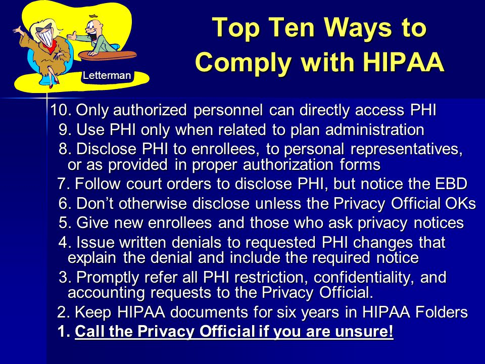 Top Ten Ways to Comply with HIPAA 10. Only authorized personnel can directly access PHI 9. Use PHI only when related to plan administration 9. Use PHI