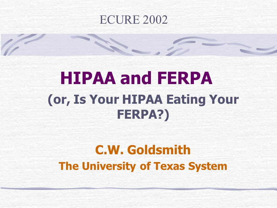 HIPAA and FERPA (or, Is Your HIPAA Eating Your FERPA?) C.W. Goldsmith The University of Texas System ECURE 2002