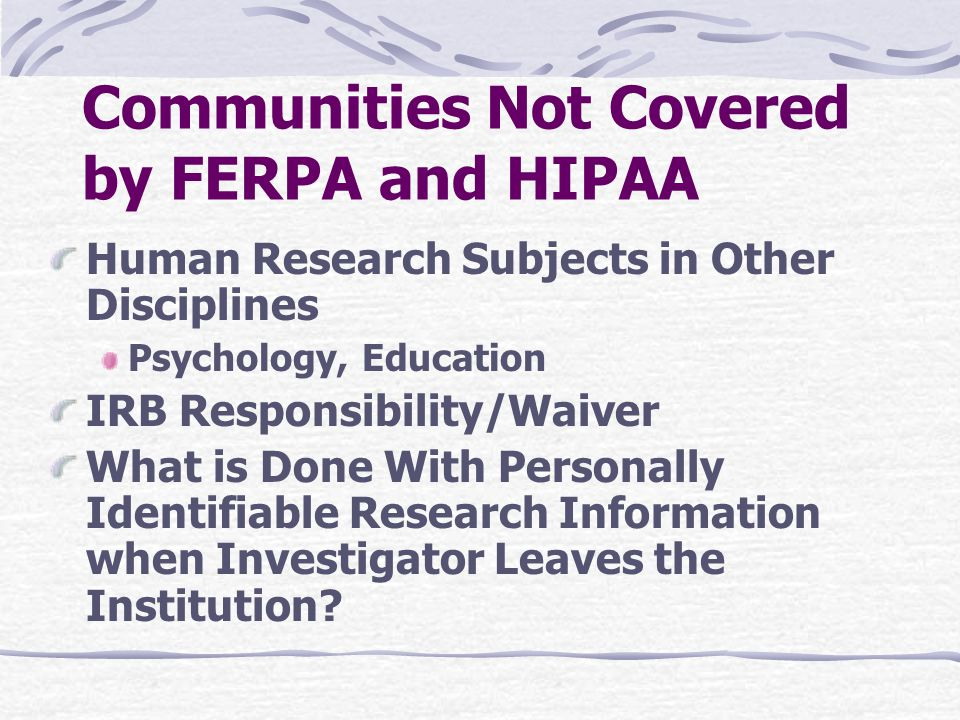 Communities Not Covered by FERPA and HIPAA Human Research Subjects in Other Disciplines Psychology, Education IRB Responsibility/Waiver What is Done W