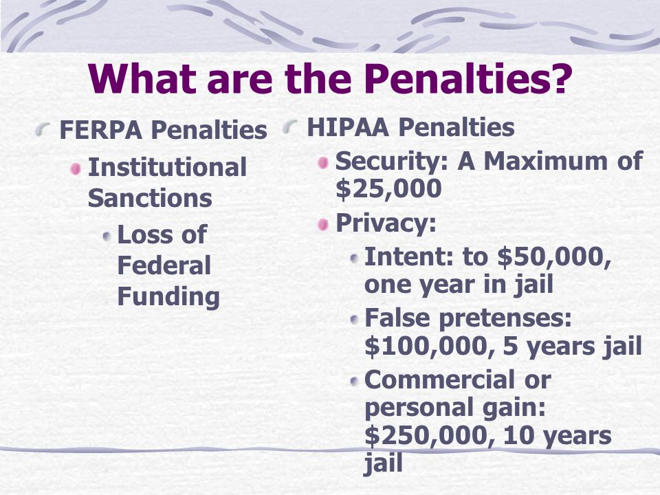 What are the Penalties? FERPA Penalties Institutional Sanctions Loss of Federal Funding HIPAA Penalties Security: A Maximum of $25,000 Privacy: Intent