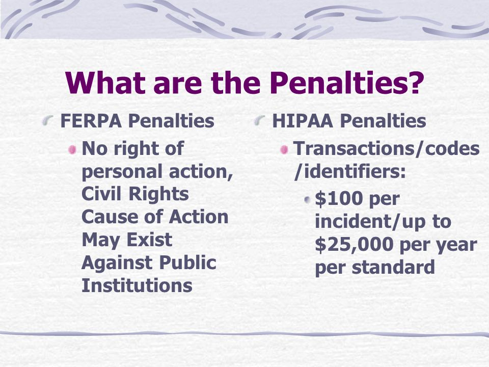 What are the Penalties? FERPA Penalties No right of personal action, Civil Rights Cause of Action May Exist Against Public Institutions HIPAA Penaltie