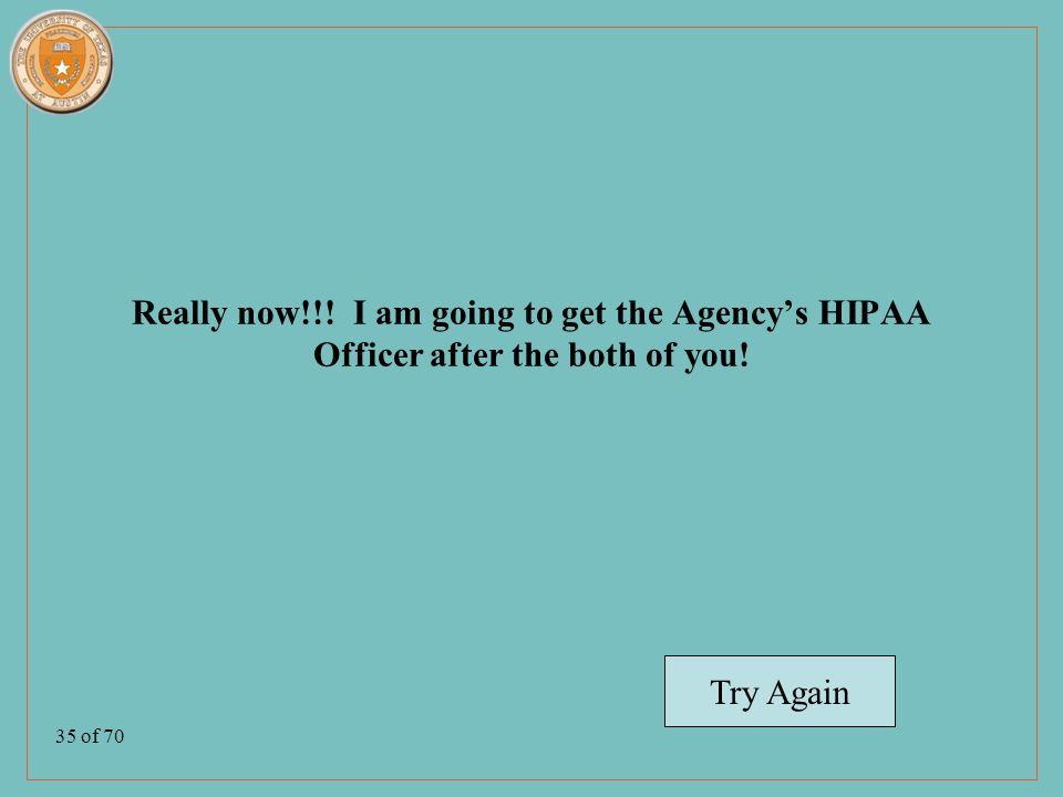 35 of 70 Really now!!. I am going to get the Agency's HIPAA Officer after the both of you.