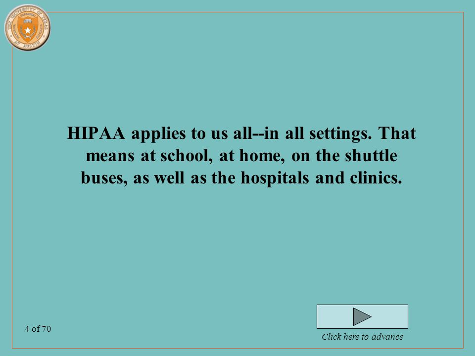 5 of 70 After completing this program you will be able to: –Discuss the general concepts of HIPAA guidelines –Adapt HIPAA guidelines for the various settings in which you might practice throughout the curriculum –Discuss the seven patient/client rights regarding his/her health information –Differentiate individuals who have a 'need to know' from those who don't.