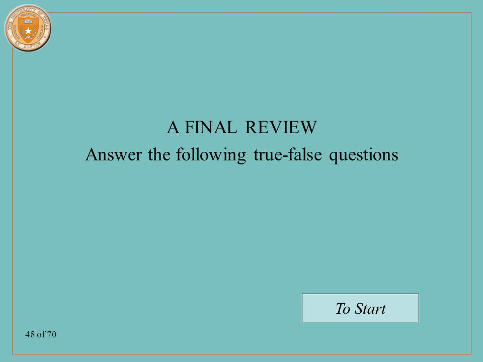 48 of 70 A FINAL REVIEW Answer the following true-false questions To Start