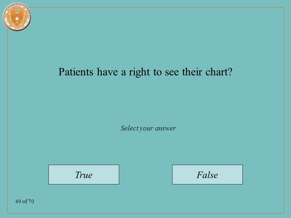 49 of 70 Patients have a right to see their chart TrueFalse Select your answer