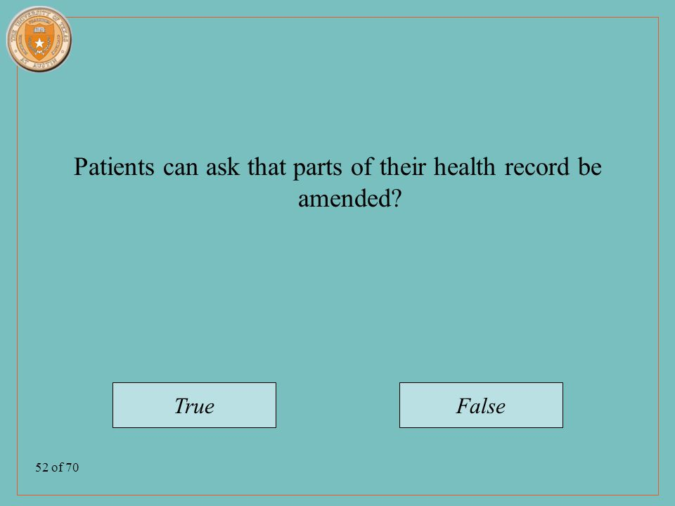 52 of 70 Patients can ask that parts of their health record be amended TrueFalse