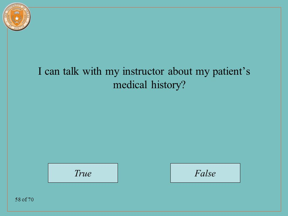 58 of 70 I can talk with my instructor about my patient's medical history TrueFalse