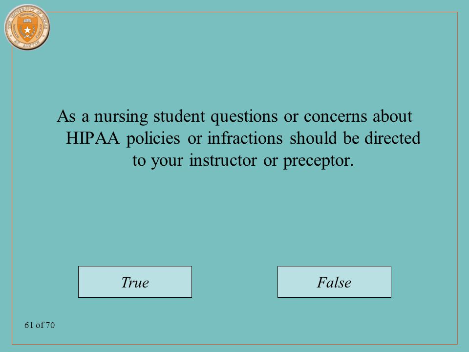 61 of 70 As a nursing student questions or concerns about HIPAA policies or infractions should be directed to your instructor or preceptor.