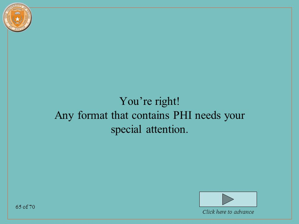 65 of 70 You're right. Any format that contains PHI needs your special attention.