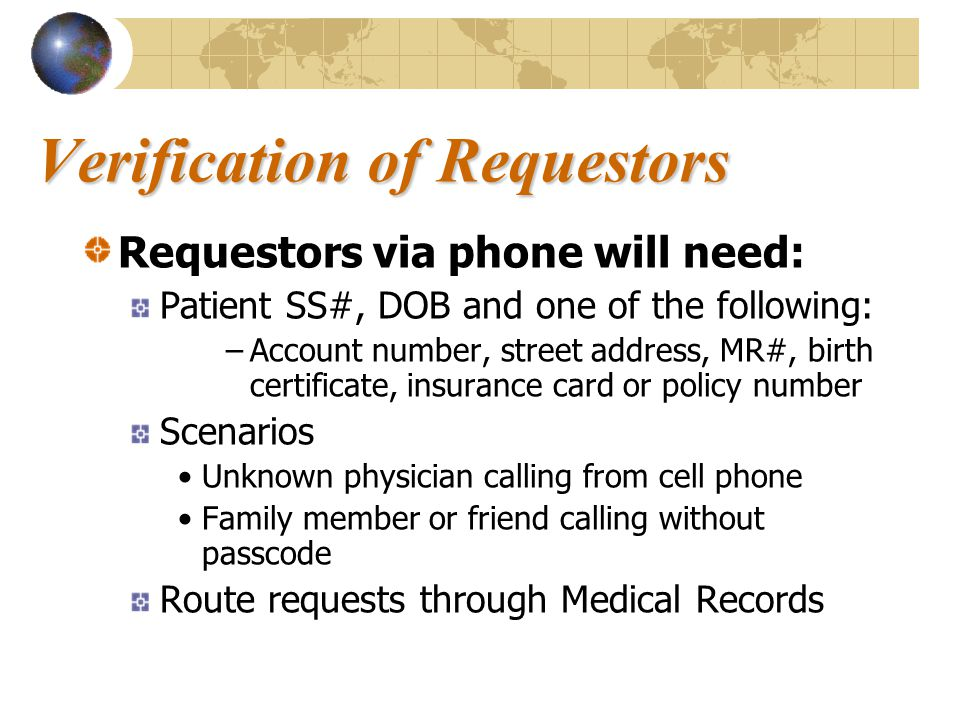 Verification of Requestors Requestors via phone will need: Patient SS#, DOB and one of the following: –Account number, street address, MR#, birth certificate, insurance card or policy number Scenarios Unknown physician calling from cell phone Family member or friend calling without passcode Route requests through Medical Records