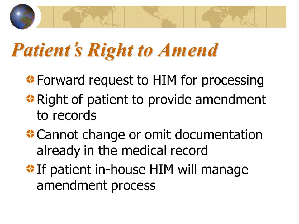 Patient's Right to Amend Forward request to HIM for processing Right of patient to provide amendment to records Cannot change or omit documentation al