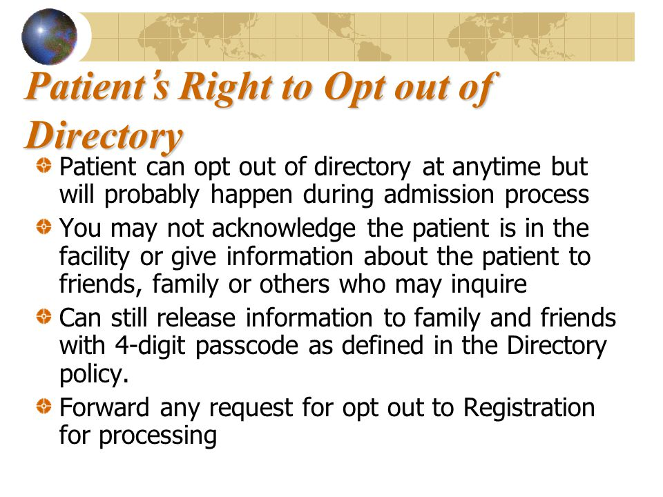 Patient's Right to Opt out of Directory Patient can opt out of directory at anytime but will probably happen during admission process You may not acknowledge the patient is in the facility or give information about the patient to friends, family or others who may inquire Can still release information to family and friends with 4-digit passcode as defined in the Directory policy.