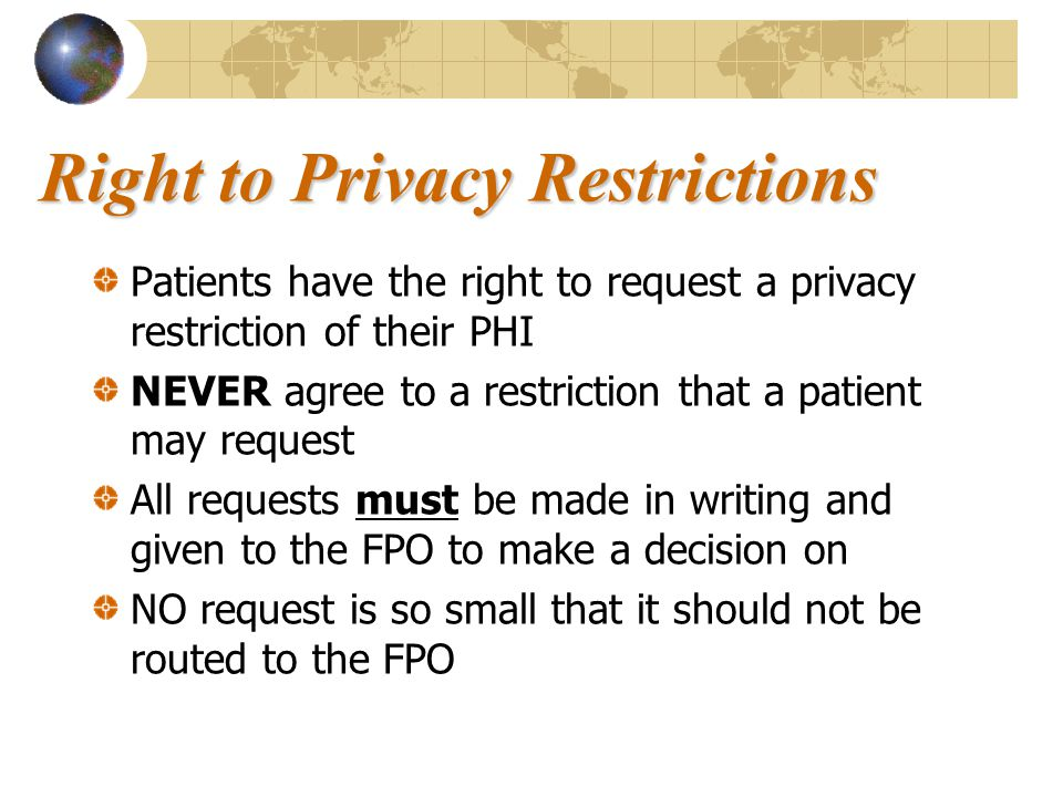 Right to Privacy Restrictions Patients have the right to request a privacy restriction of their PHI NEVER agree to a restriction that a patient may re